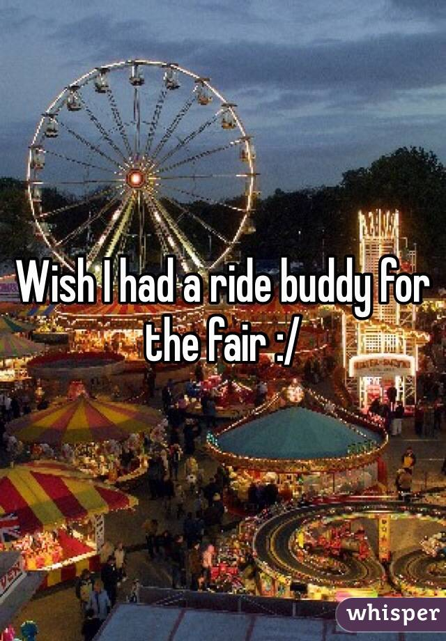 Wish I had a ride buddy for the fair :/