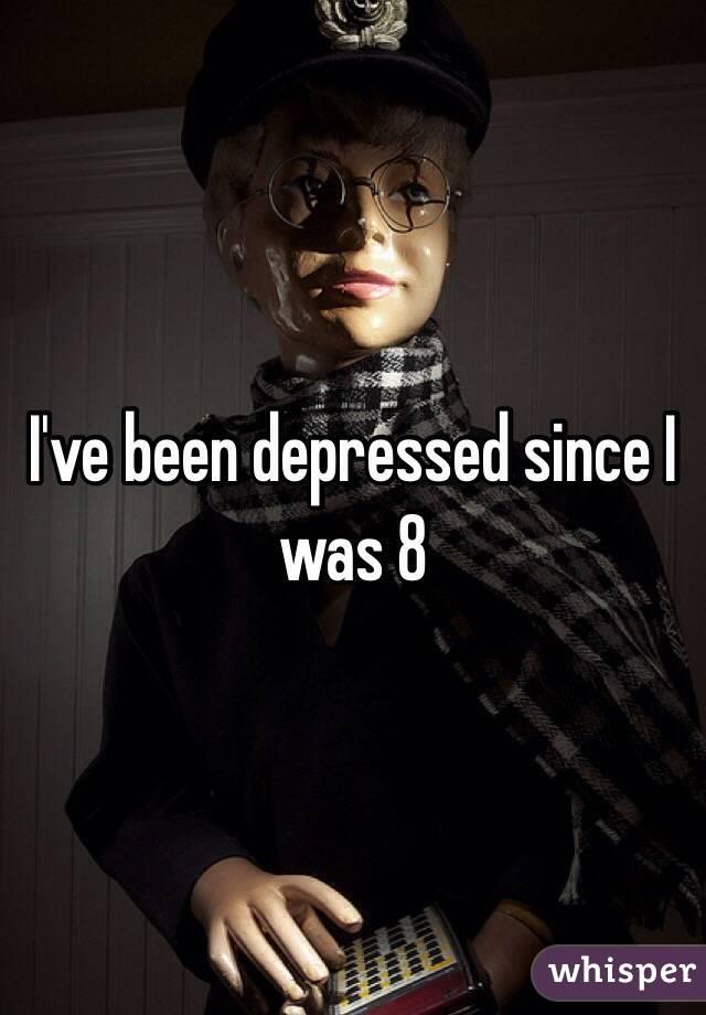 I've been depressed since I was 8