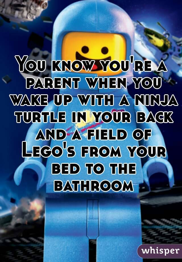 You know you're a parent when you wake up with a ninja turtle in your back and a field of Lego's from your bed to the bathroom