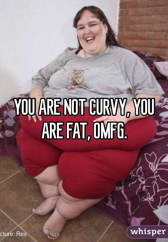 YOU ARE NOT CURVY, YOU ARE FAT, OMFG.