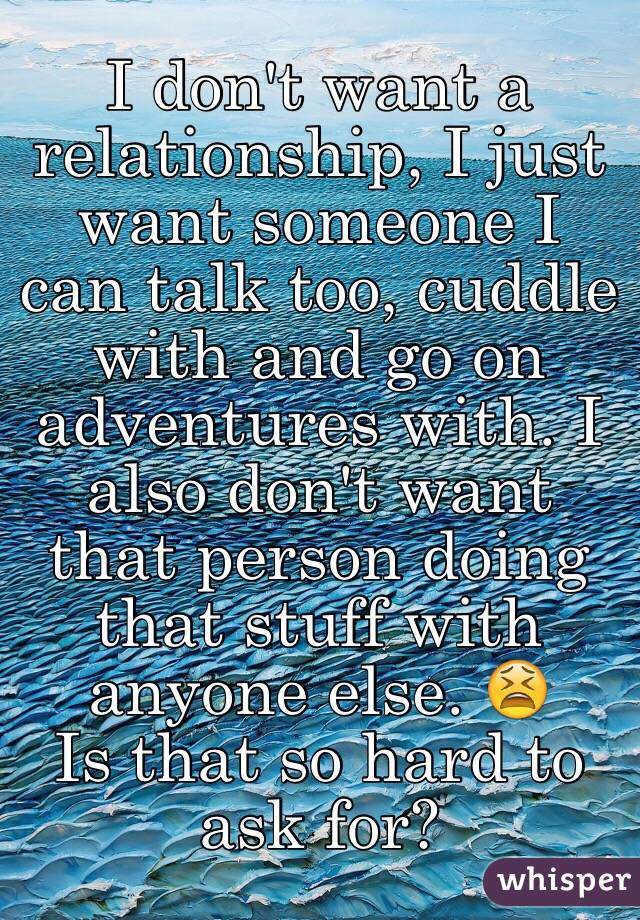 I don't want a relationship, I just want someone I can talk too, cuddle with and go on adventures with. I also don't want that person doing that stuff with anyone else. 😫 Is that so hard to ask for?