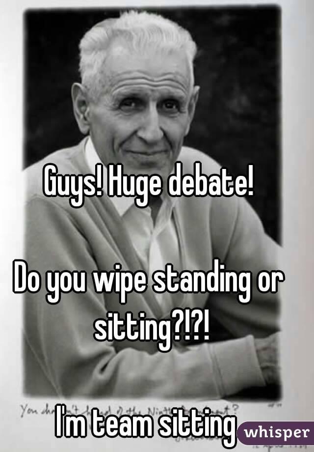 Guys! Huge debate!  Do you wipe standing or sitting?!?!  I'm team sitting.