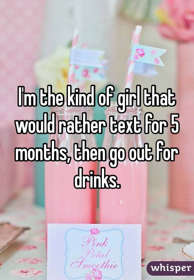 I'm the kind of girl that would rather text for 5 months, then go out for drinks.