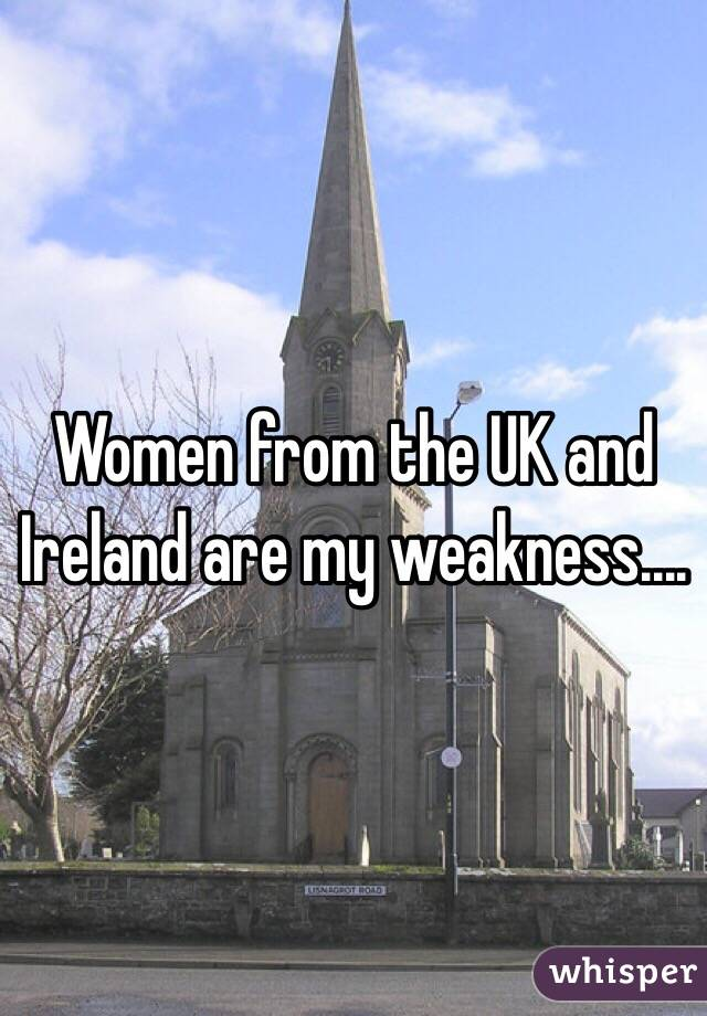 Women from the UK and Ireland are my weakness....