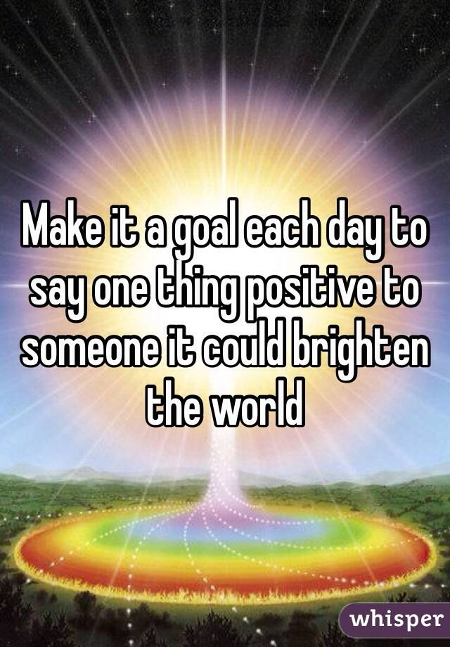 Make it a goal each day to say one thing positive to someone it could brighten the world