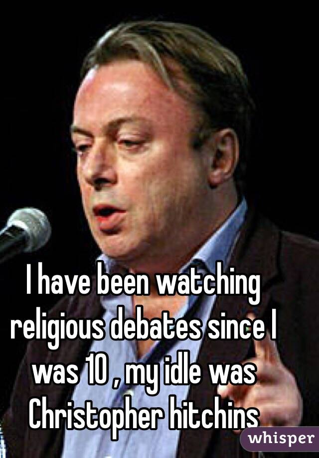 I have been watching religious debates since I was 10 , my idle was Christopher hitchins