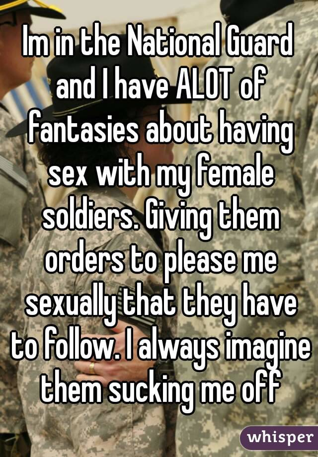 Im in the National Guard and I have ALOT of fantasies about having sex with my female soldiers. Giving them orders to please me sexually that they have to follow. I always imagine them sucking me off
