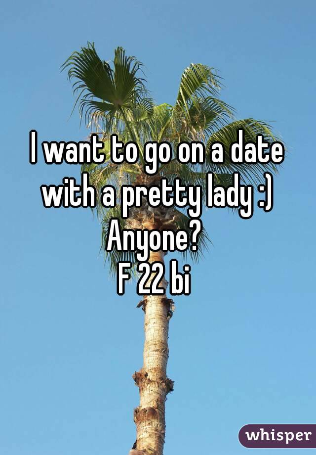 I want to go on a date with a pretty lady :)  Anyone?  F 22 bi