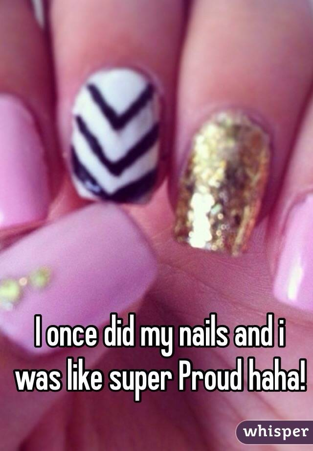 I once did my nails and i was like super Proud haha!