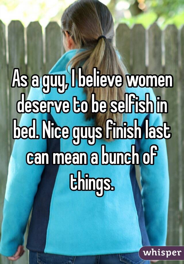 As a guy, I believe women deserve to be selfish in bed. Nice guys finish last can mean a bunch of things.
