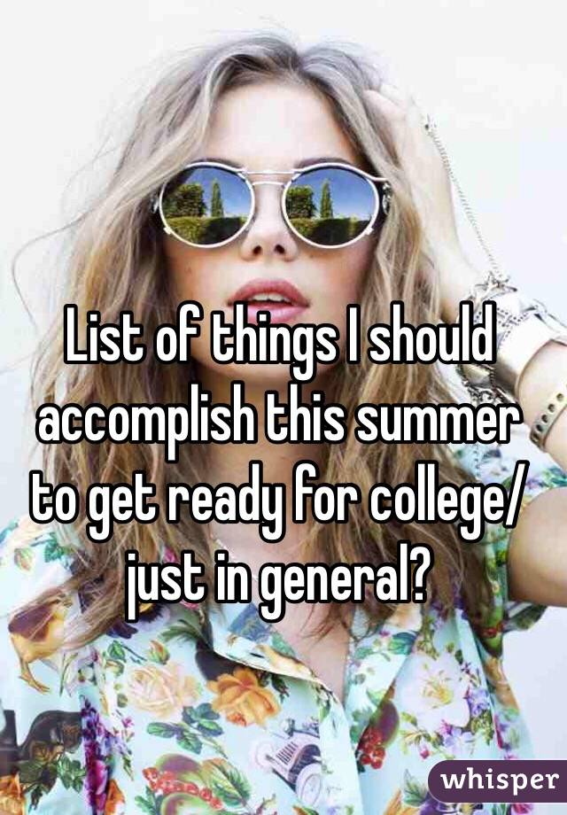 List of things I should accomplish this summer to get ready for college/just in general?