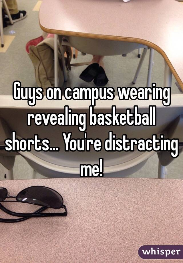 Guys on campus wearing revealing basketball shorts... You're distracting me!