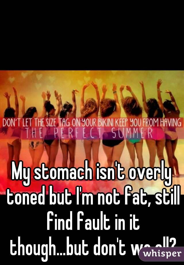 My stomach isn't overly toned but I'm not fat, still find fault in it though…but don't we all?