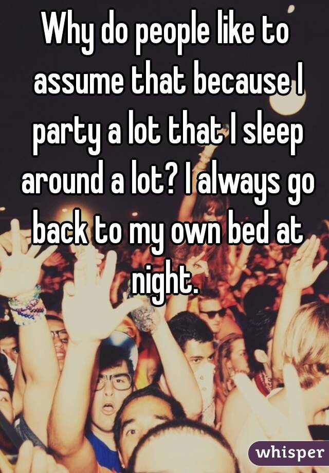 Why do people like to assume that because I party a lot that I sleep around a lot? I always go back to my own bed at night.