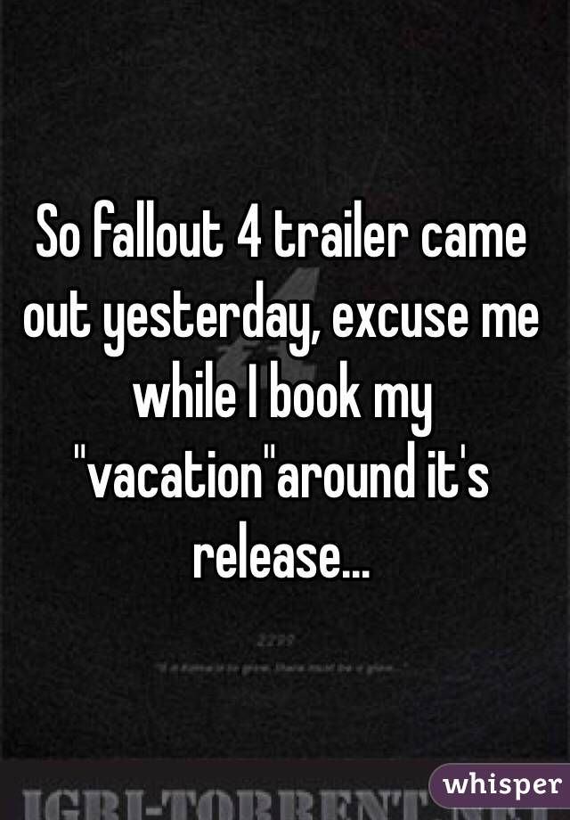 """So fallout 4 trailer came out yesterday, excuse me while I book my """"vacation""""around it's release..."""