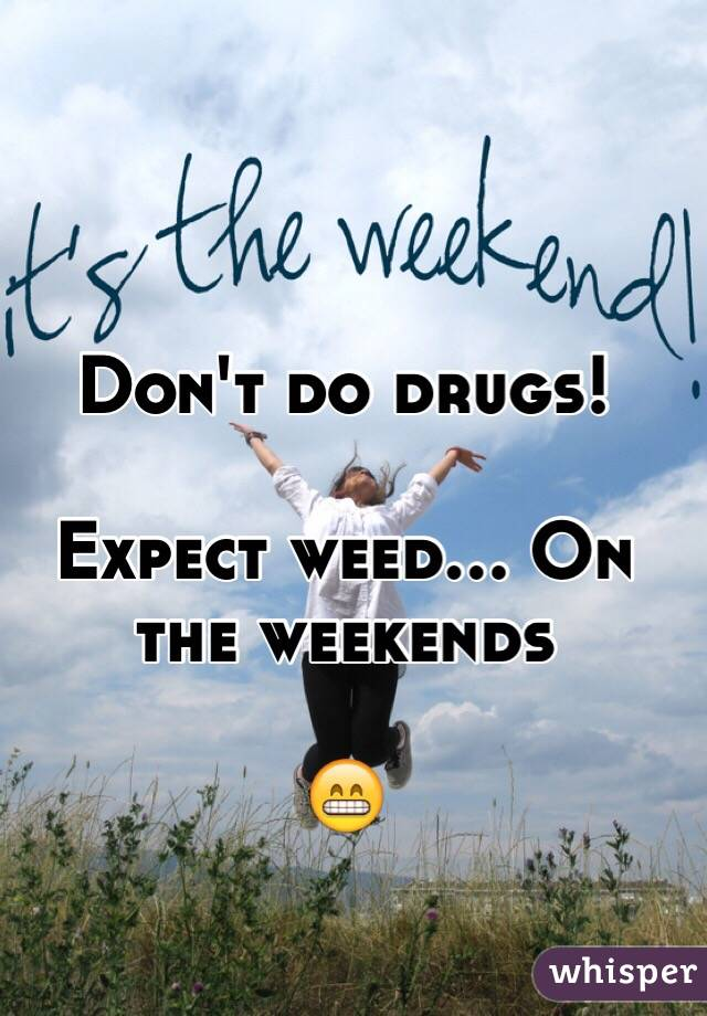 Don't do drugs!  Expect weed... On the weekends  😁