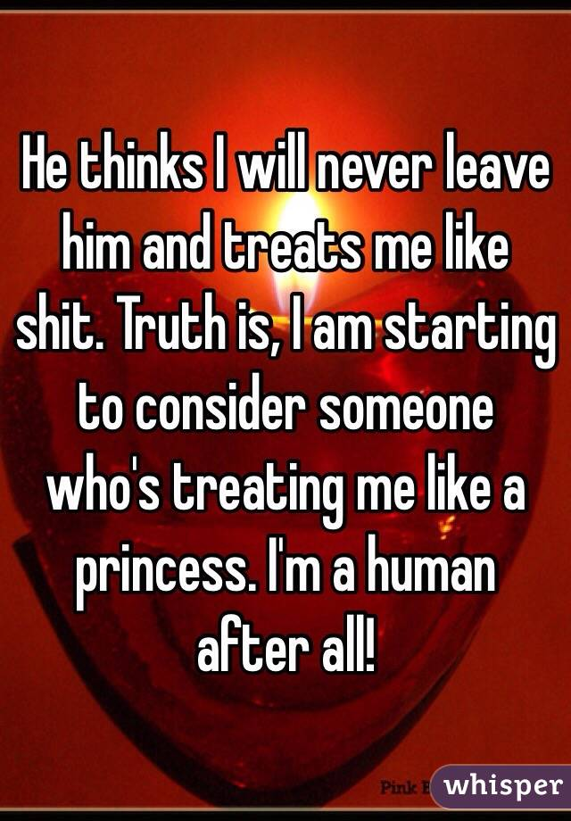 He thinks I will never leave him and treats me like shit. Truth is, I am starting to consider someone who's treating me like a princess. I'm a human after all!