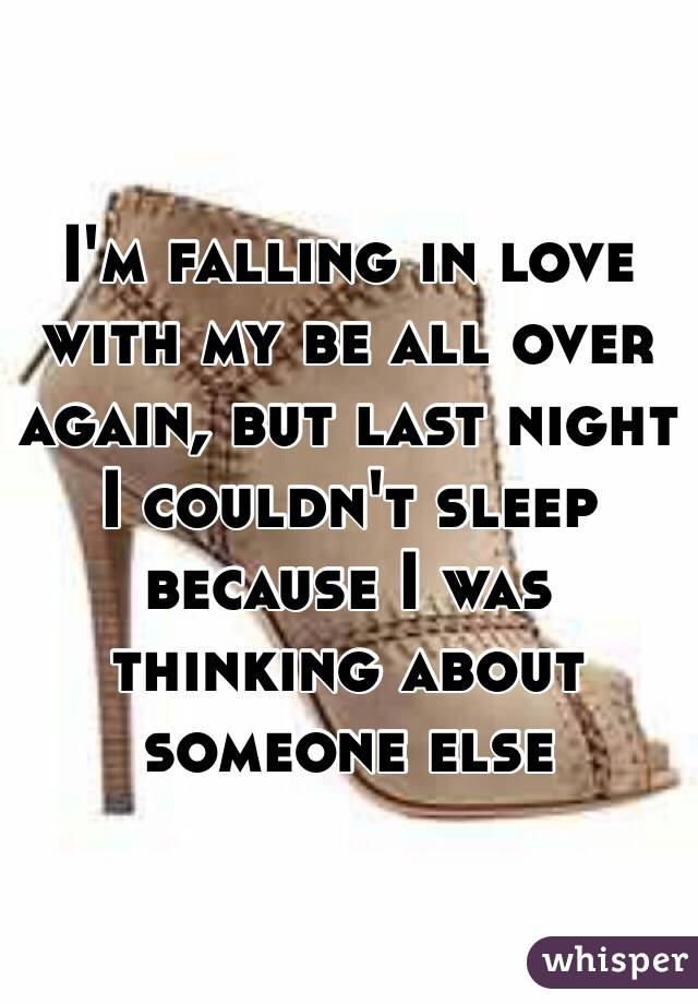 I'm falling in love with my be all over again, but last night I couldn't sleep because I was thinking about someone else