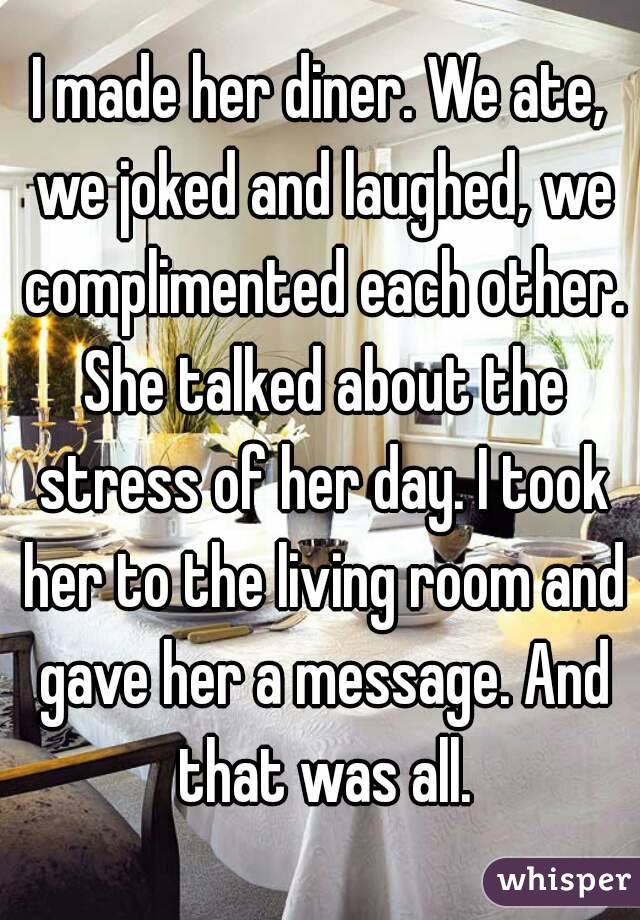 I made her diner. We ate, we joked and laughed, we complimented each other. She talked about the stress of her day. I took her to the living room and gave her a message. And that was all.
