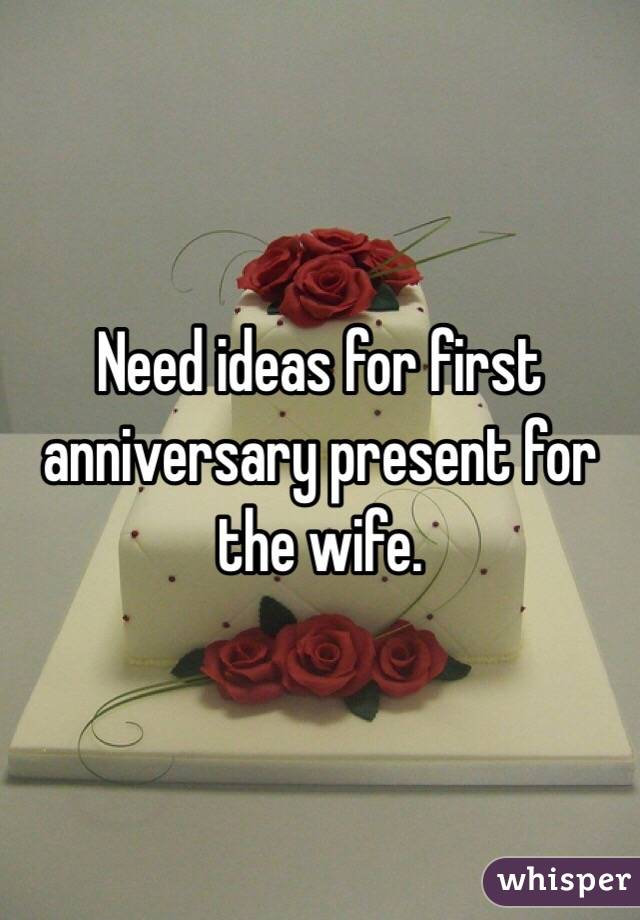 Need ideas for first anniversary present for the wife.