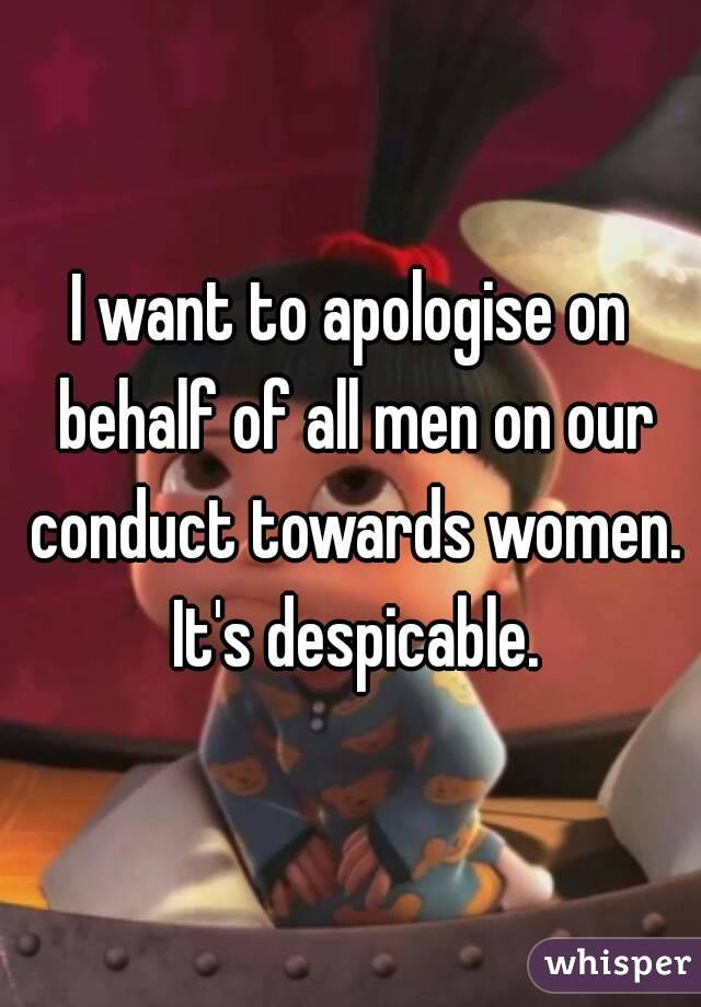 I want to apologise on behalf of all men on our conduct towards women. It's despicable.