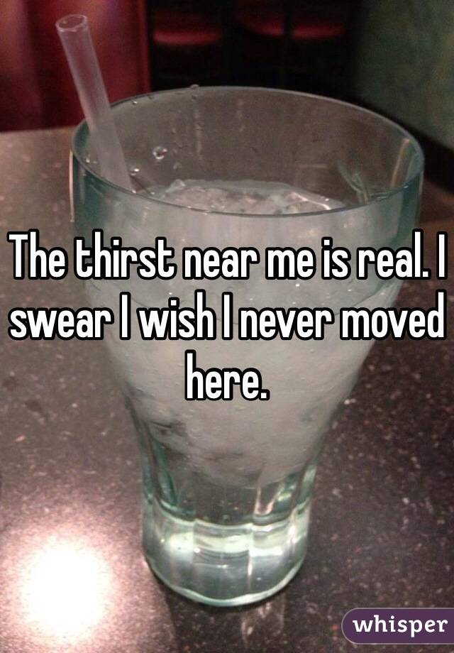 The thirst near me is real. I swear I wish I never moved here.