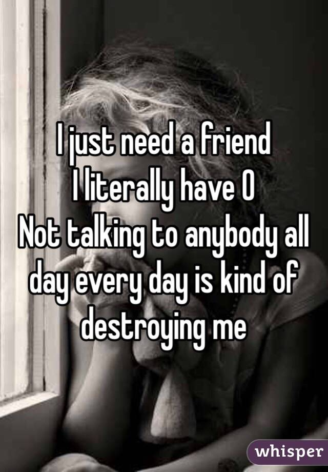 I just need a friend I literally have 0 Not talking to anybody all day every day is kind of destroying me