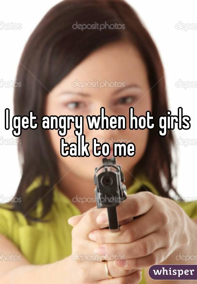 I get angry when hot girls talk to me