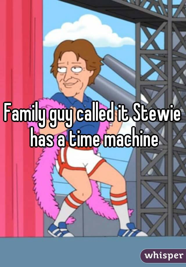 Family guy called it Stewie has a time machine