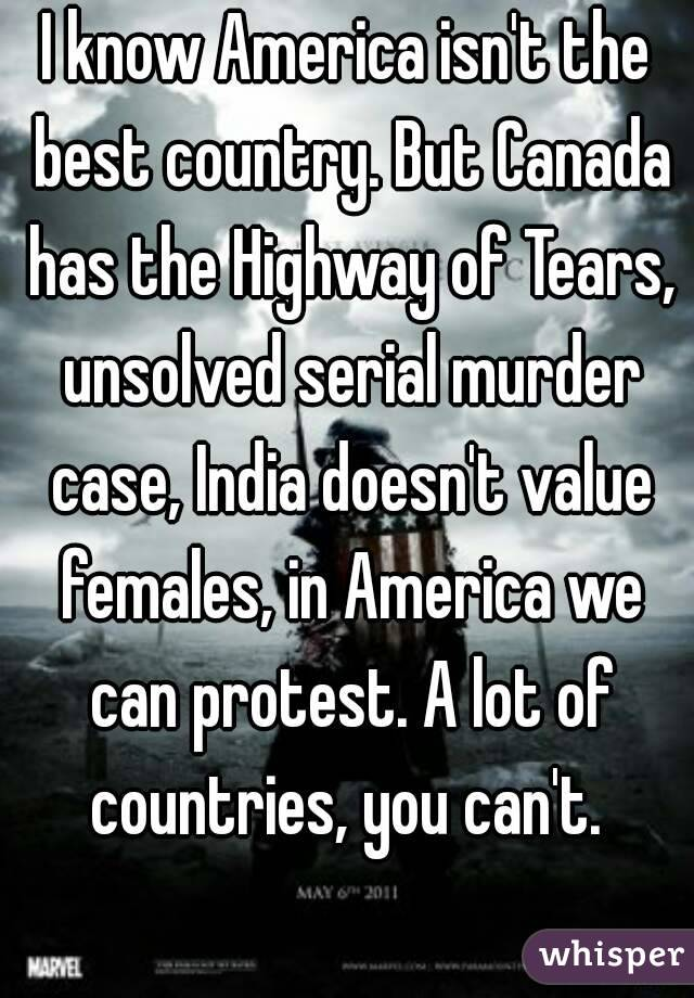 I know America isn't the best country. But Canada has the Highway of Tears, unsolved serial murder case, India doesn't value females, in America we can protest. A lot of countries, you can't.