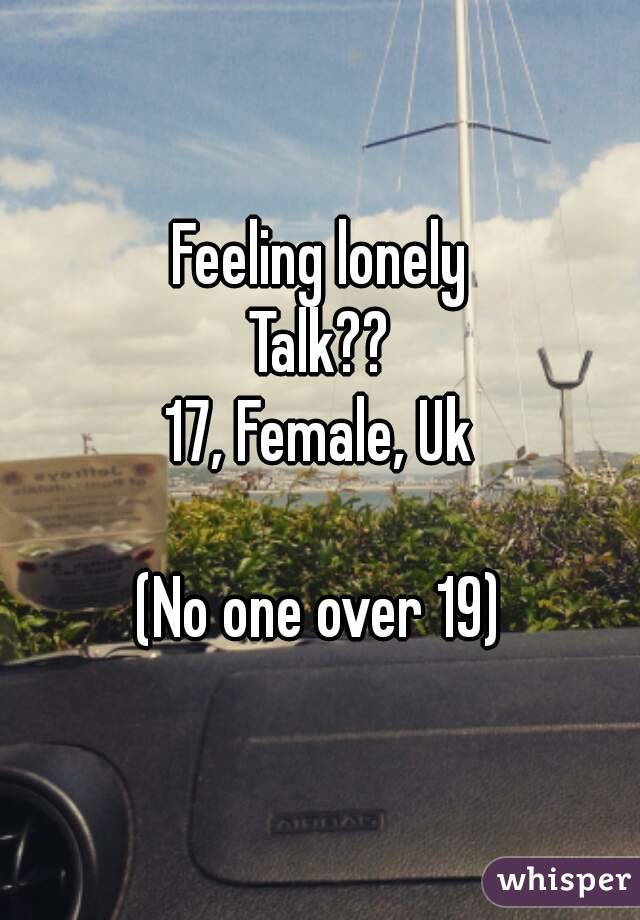 Feeling lonely Talk?? 17, Female, Uk  (No one over 19)