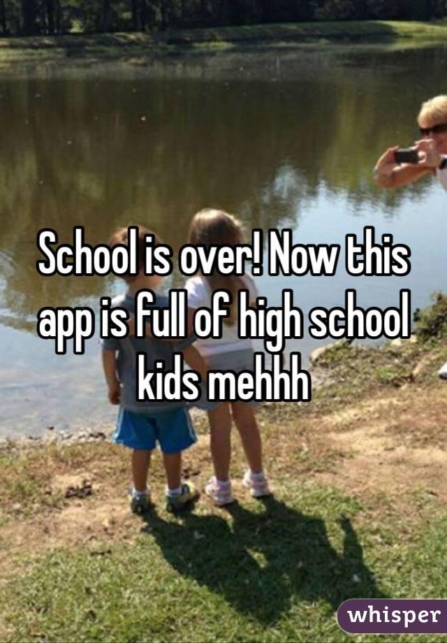 School is over! Now this app is full of high school kids mehhh