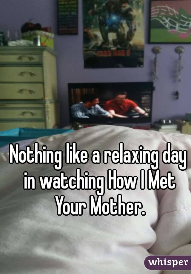 Nothing like a relaxing day in watching How I Met Your Mother.