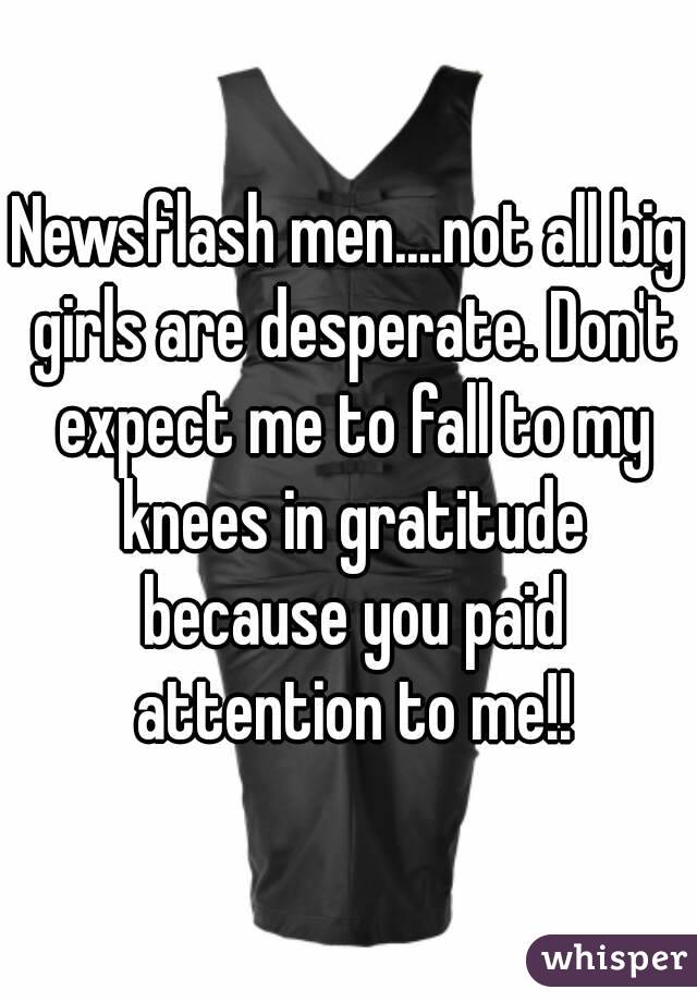 Newsflash men....not all big girls are desperate. Don't expect me to fall to my knees in gratitude because you paid attention to me!!