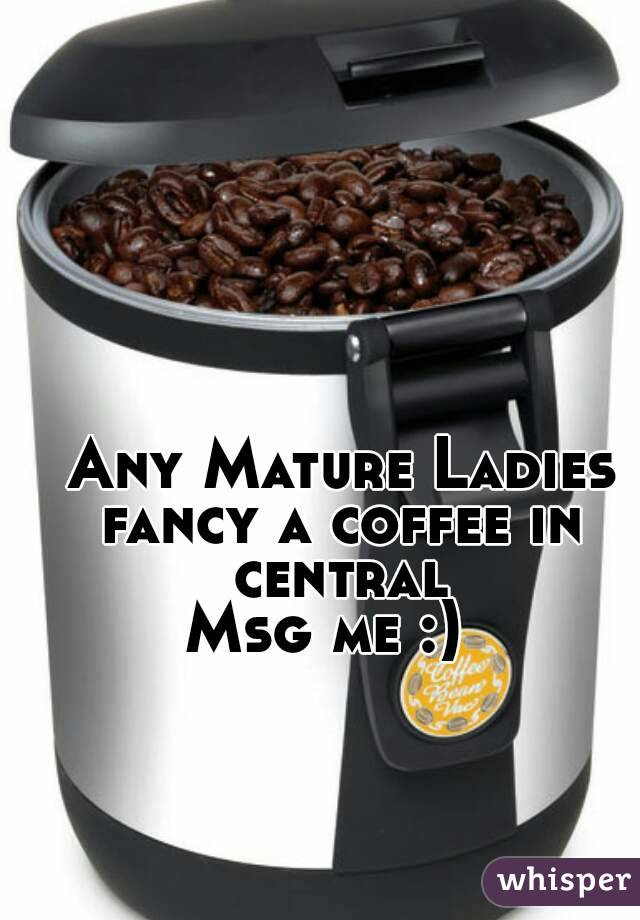 Any Mature Ladies fancy a coffee in central Msg me :)