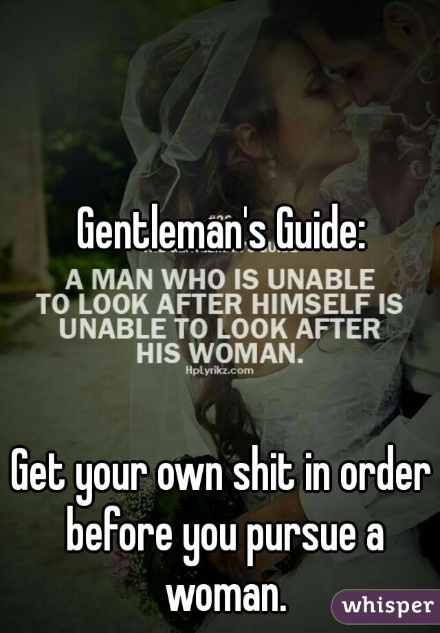 Gentleman's Guide:    Get your own shit in order before you pursue a woman.