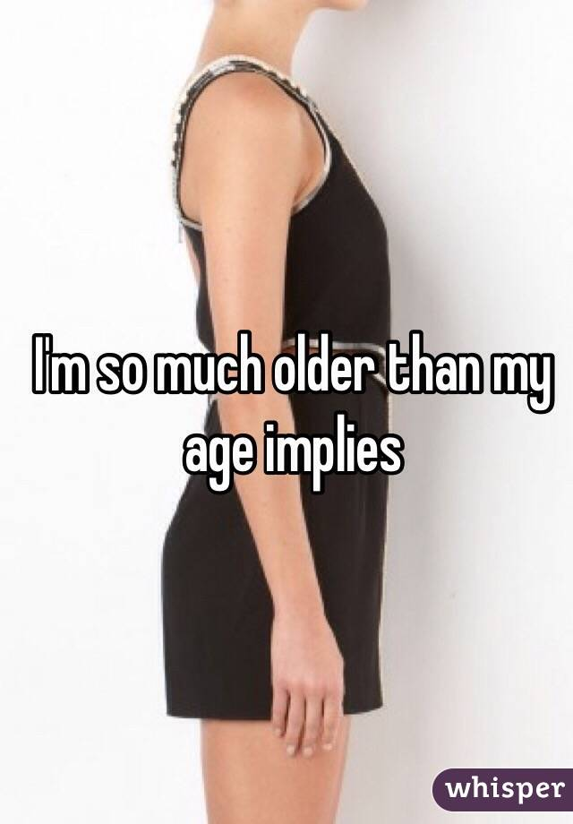 I'm so much older than my age implies