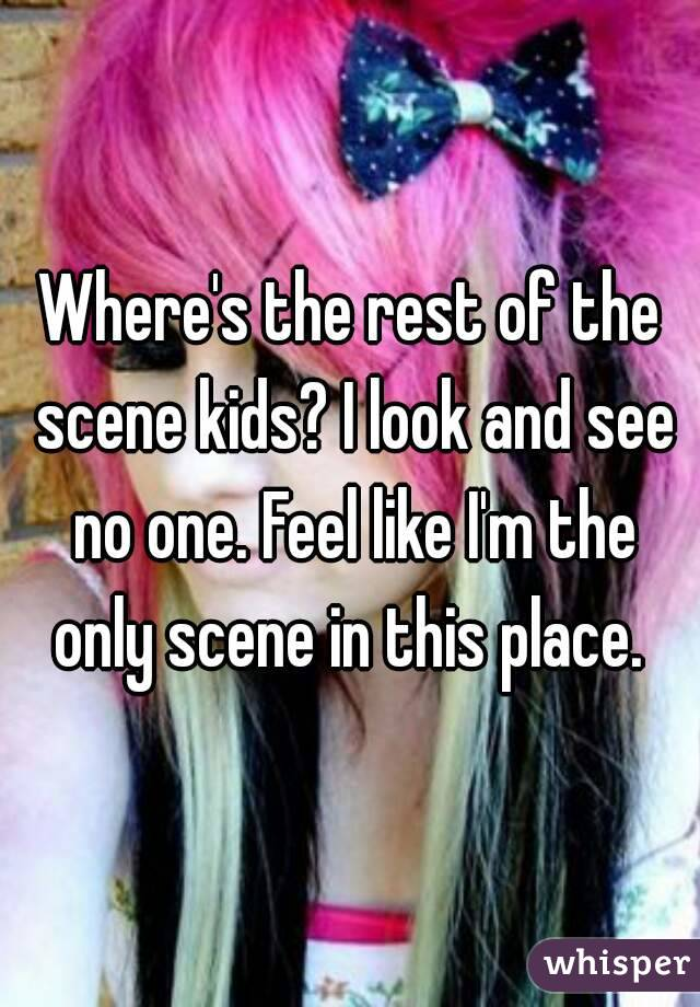 Where's the rest of the scene kids? I look and see no one. Feel like I'm the only scene in this place.