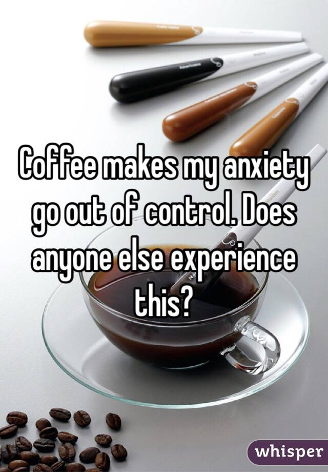Coffee makes my anxiety go out of control. Does anyone else experience this?