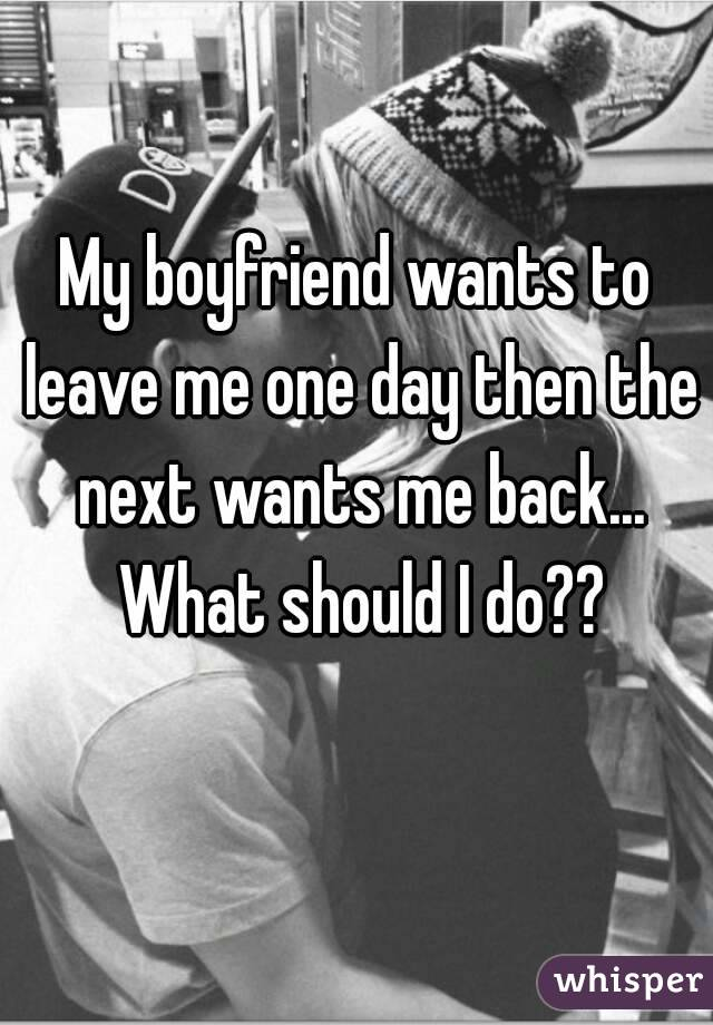 My boyfriend wants to leave me one day then the next wants me back... What should I do??