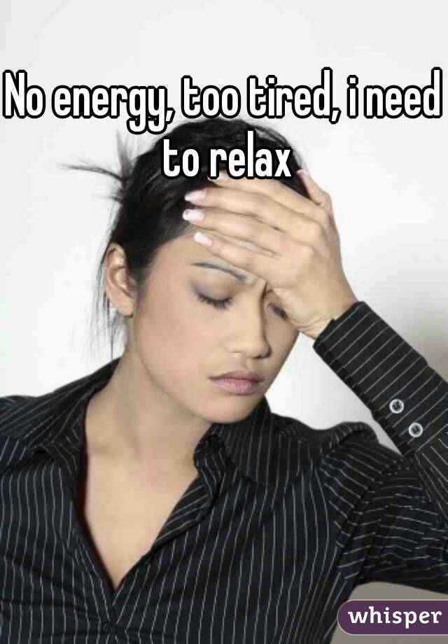 No energy, too tired, i need to relax
