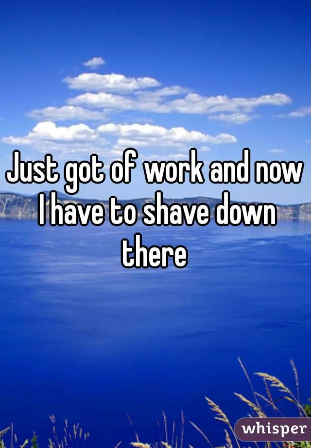 Just got of work and now I have to shave down there