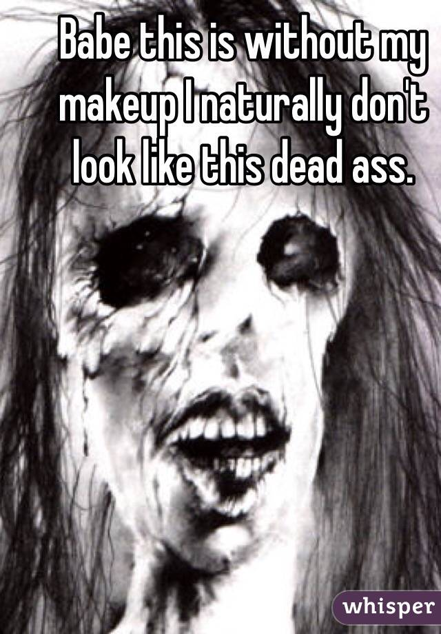 Babe this is without my makeup I naturally don't look like this dead ass.