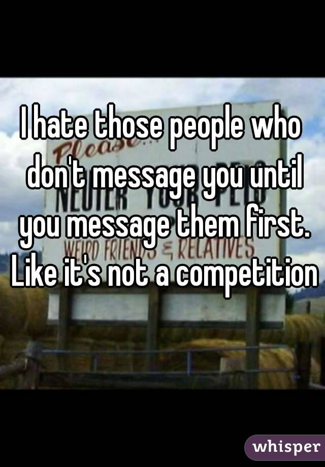 I hate those people who don't message you until you message them first. Like it's not a competition