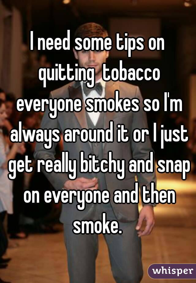 I need some tips on quitting  tobacco everyone smokes so I'm always around it or I just get really bitchy and snap on everyone and then smoke.