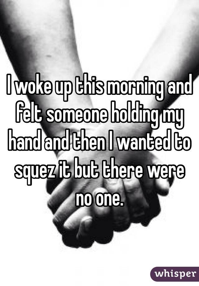I woke up this morning and felt someone holding my hand and then I wanted to squez it but there were no one.