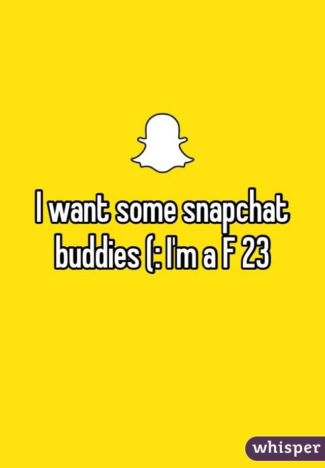 I want some snapchat buddies (: I'm a F 23