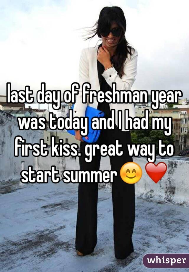 last day of freshman year was today and I had my first kiss. great way to start summer😊❤️