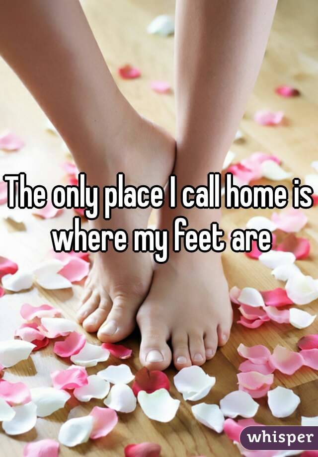 The only place I call home is where my feet are