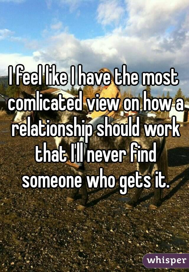 I feel like I have the most comlicated view on how a relationship should work that I'll never find someone who gets it.